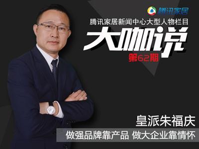 大咖说 | 皇派门窗朱福庆:做强品牌靠产品 做大企业靠情怀