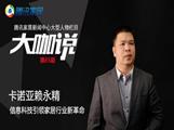 大咖说 | 卡诺亚赖永精:信息科技引领家居行业新革命