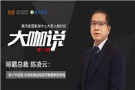 大咖说 | 晾霸总裁陈凌云:新十年征程 多线发展全面进军智能家居领域