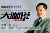 大咖說 | 惠達衛浴王彥慶:三大戰略引領衛浴行業升級