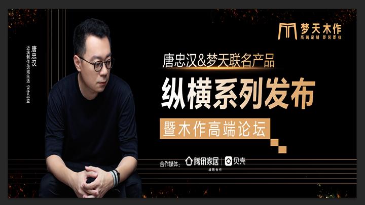 騰訊家居直播 | 唐忠漢&夢天聯名產品縱橫系列發布暨木作高端論壇