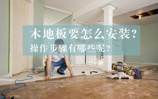 木地板要怎么安装? 操作步骤有哪些呢?