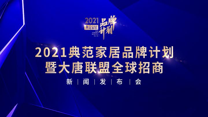 腾讯直播|2021第三届典范家居品牌计划暨大唐联盟全球招商新闻发布会