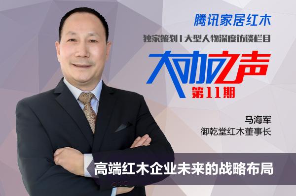 御乾堂红木董事长马海军做客腾讯家居红木《大咖之声》.jpg